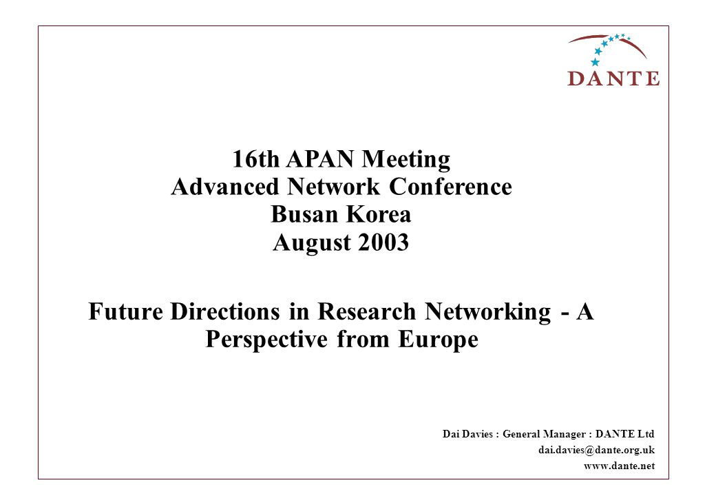 Future Directions in Research Networking - A Perspective from Europe Dai Davies : General Manager : DANTE Ltd dai.davies@dante.org.uk www.dante.net 16th APAN Meeting Advanced Network Conference Busan Korea August 2003