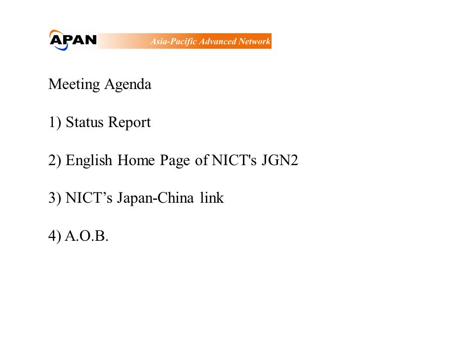 Meeting Agenda 1) Status Report 2) English Home Page of NICT's JGN2 3) NICTs Japan-China link 4) A.O.B.