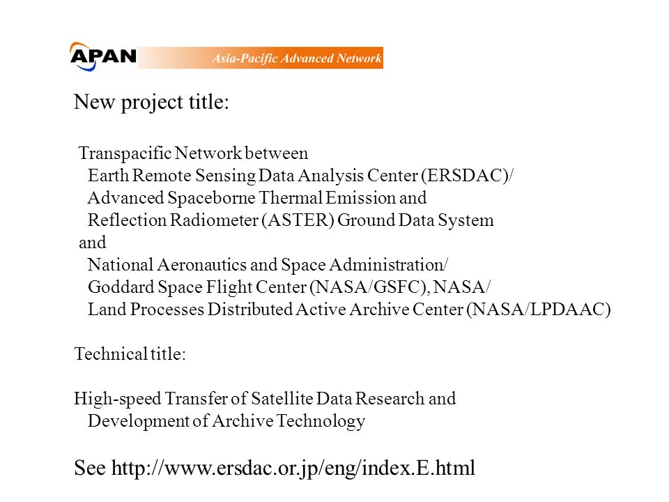 New project title: Transpacific Network between Earth Remote Sensing Data Analysis Center (ERSDAC)/ Advanced Spaceborne Thermal Emission and Reflection Radiometer (ASTER) Ground Data System and National Aeronautics and Space Administration/ Goddard Space Flight Center (NASA/GSFC), NASA/ Land Processes Distributed Active Archive Center (NASA/LPDAAC) Technical title: High-speed Transfer of Satellite Data Research and Development of Archive Technology See http://www.ersdac.or.jp/eng/index.E.html