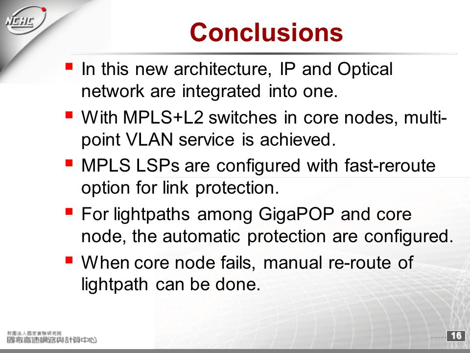16 Conclusions In this new architecture, IP and Optical network are integrated into one. With MPLS+L2 switches in core nodes, multi- point VLAN servic
