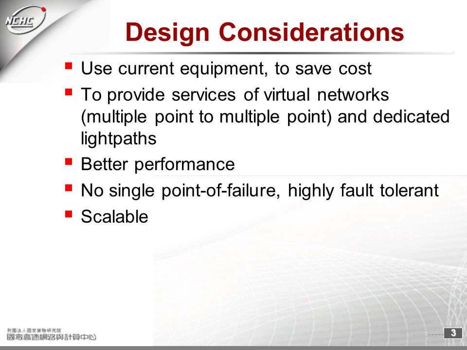 3 Design Considerations Use current equipment, to save cost To provide services of virtual networks (multiple point to multiple point) and dedicated lightpaths Better performance No single point-of-failure, highly fault tolerant Scalable