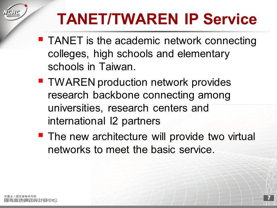7 TANET/TWAREN IP Service TANET is the academic network connecting colleges, high schools and elementary schools in Taiwan. TWAREN production network