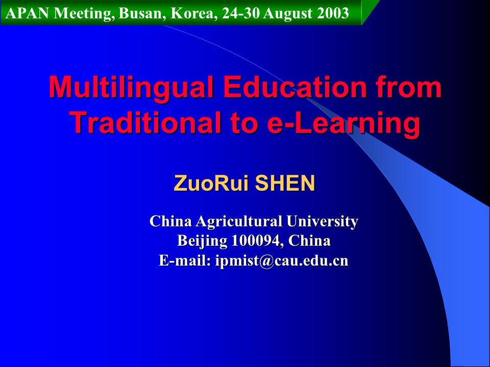 Multilingual Education from Traditional to e-Learning ZuoRui SHEN China Agricultural University Beijing 100094, China E-mail: ipmist@cau.edu.cn APAN Meeting, Busan, Korea, 24-30 August 2003