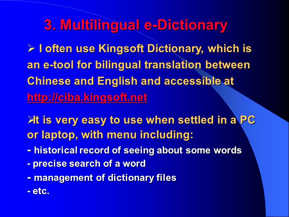 I often use Kingsoft Dictionary, which is an e-tool for bilingual translation between Chinese and English and accessible at http://ciba.kingsoft.net I often use Kingsoft Dictionary, which is an e-tool for bilingual translation between Chinese and English and accessible at http://ciba.kingsoft.net http://ciba.kingsoft.net 3.