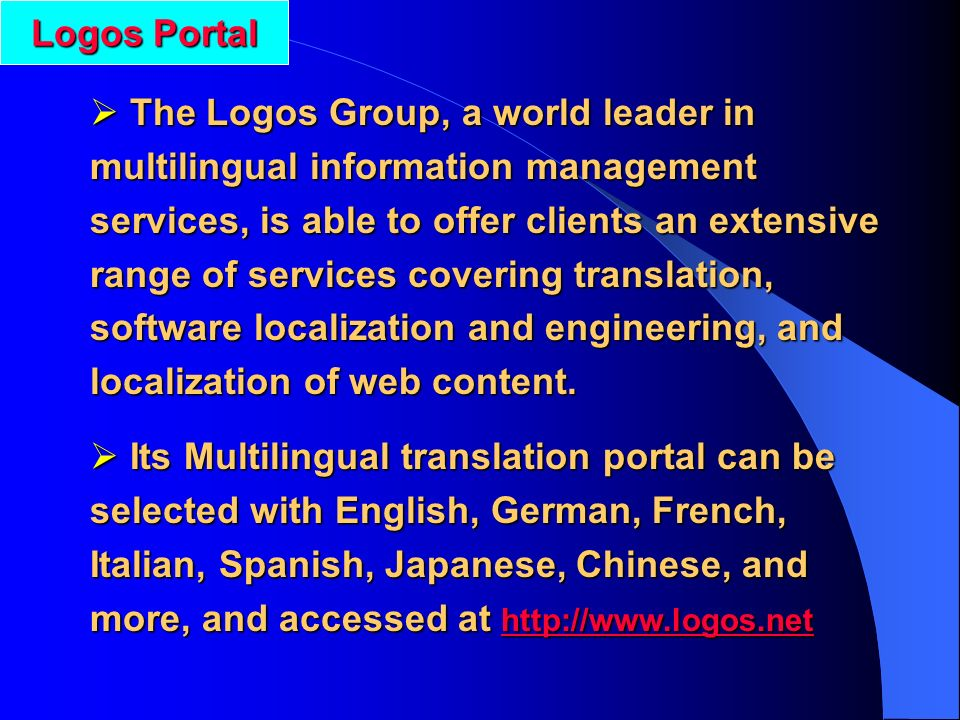 The Logos Group, a world leader in multilingual information management services, is able to offer clients an extensive range of services covering translation, software localization and engineering, and localization of web content.