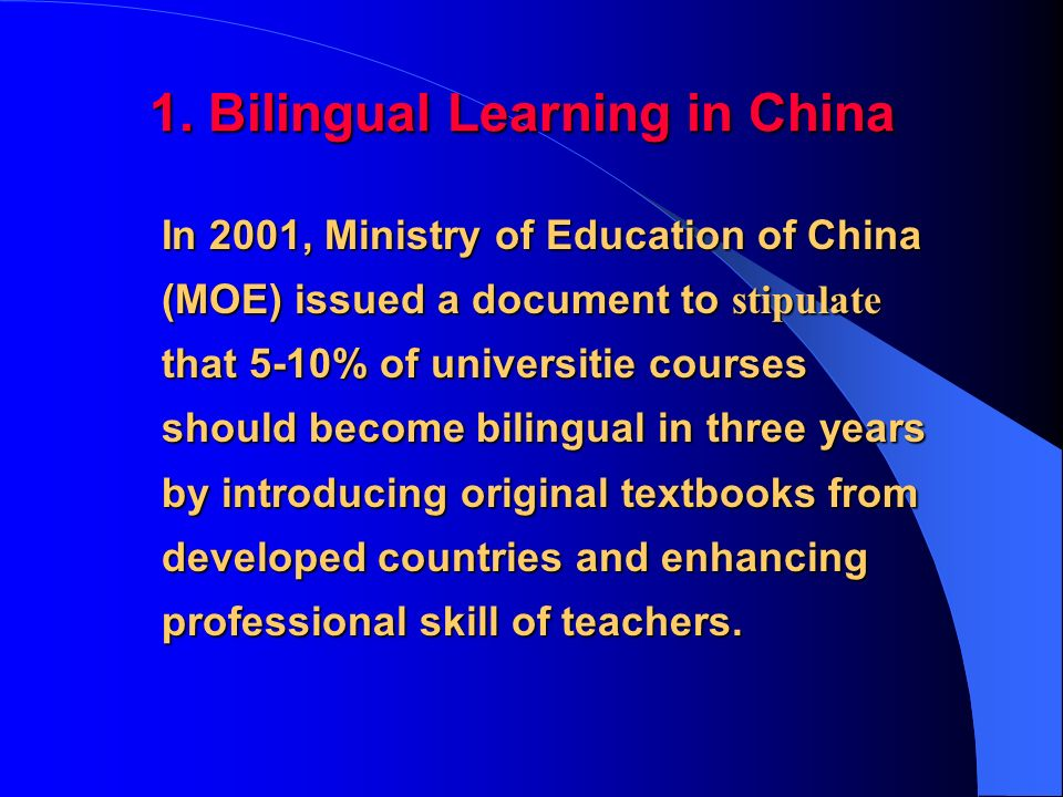 1. Bilingual Learning in China In 2001, Ministry of Education of China (MOE) issued a document to stipulate that 5-10% of universitie courses should b