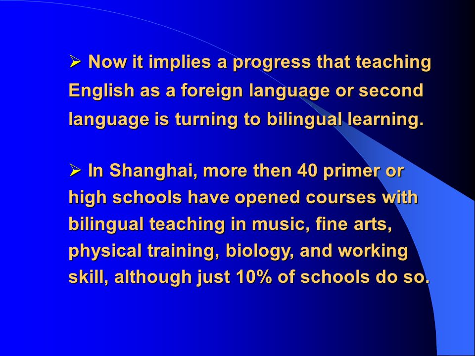 In Shanghai, more then 40 primer or high schools have opened courses with bilingual teaching in music, fine arts, physical training, biology, and working skill, although just 10% of schools do so.