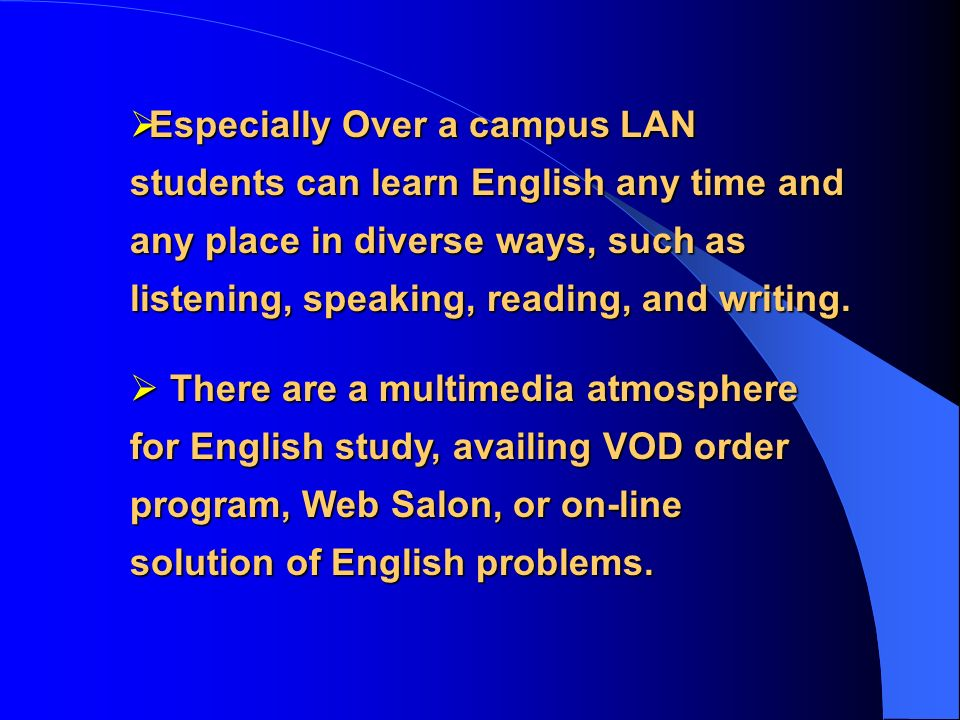 Especially Over a campus LAN students can learn English any time and any place in diverse ways, such as listening, speaking, reading, and writing. Esp