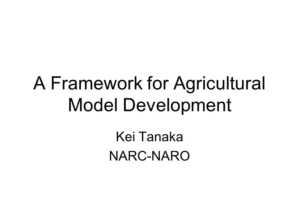 A Framework for Agricultural Model Development Kei Tanaka NARC-NARO
