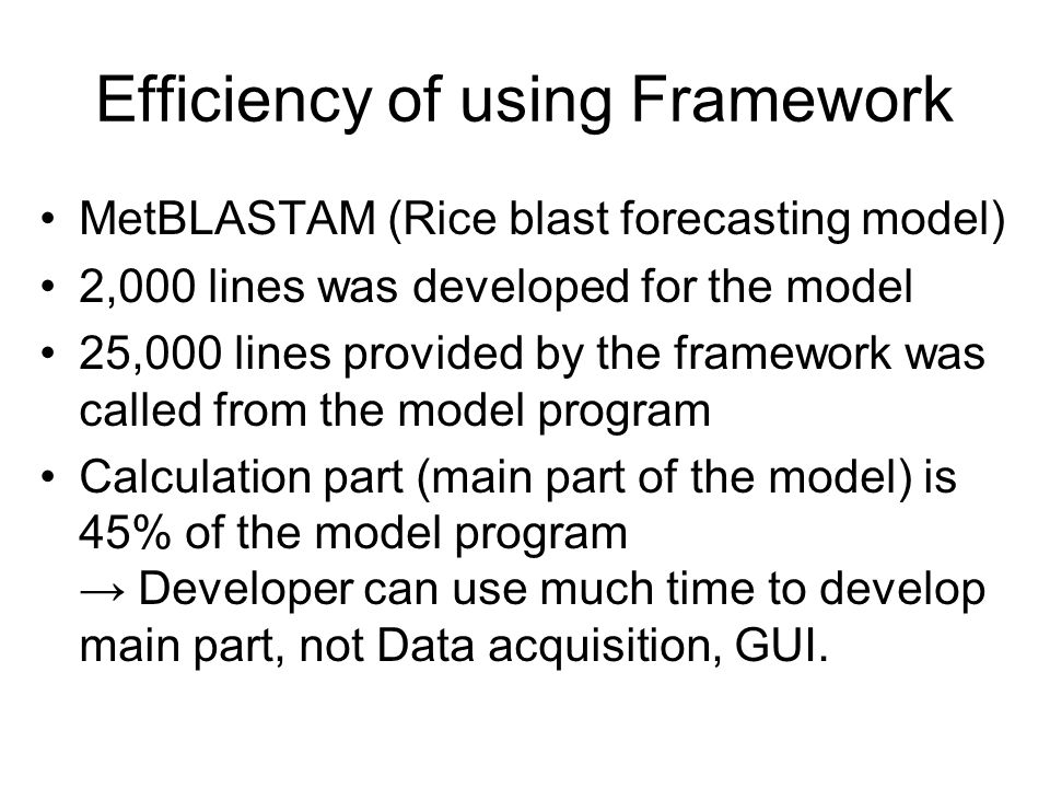 Efficiency of using Framework MetBLASTAM (Rice blast forecasting model) 2,000 lines was developed for the model 25,000 lines provided by the framework was called from the model program Calculation part (main part of the model) is 45% of the model program Developer can use much time to develop main part, not Data acquisition, GUI.