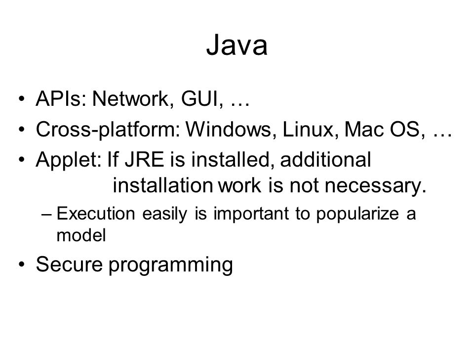 Java APIs: Network, GUI, … Cross-platform: Windows, Linux, Mac OS, … Applet: If JRE is installed, additional installation work is not necessary.