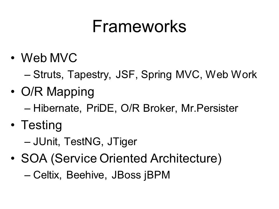 Frameworks Web MVC –Struts, Tapestry, JSF, Spring MVC, Web Work O/R Mapping –Hibernate, PriDE, O/R Broker, Mr.Persister Testing –JUnit, TestNG, JTiger