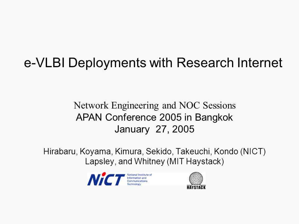 Hirabaru, Koyama, Kimura, Sekido, Takeuchi, Kondo (NICT) Lapsley, and Whitney (MIT Haystack) Network Engineering and NOC Sessions APAN Conference 2005