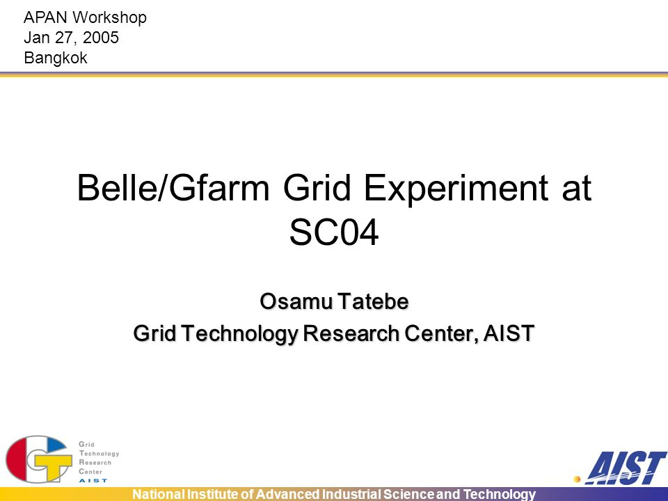 National Institute of Advanced Industrial Science and Technology Belle/Gfarm Grid Experiment at SC04 Osamu Tatebe Grid Technology Research Center, AIS