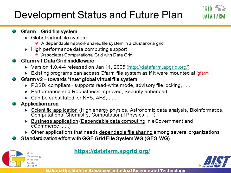 National Institute of Advanced Industrial Science and Technology Development Status and Future Plan Gfarm – Grid file system Global virtual file system A dependable network shared file system in a cluster or a grid High performance data computing support Associates Computational Grid with Data Grid Gfarm v1 Data Grid middleware Version 1.0.4-4 released on Jan 11, 2005 (http://datafarm.apgrid.org/)http://datafarm.apgrid.org/ Existing programs can access Gfarm file system as if it were mounted at /gfarm Gfarm v2 – towards *true* global virtual file system POSIX compliant - supports read-write mode, advisory file locking,...