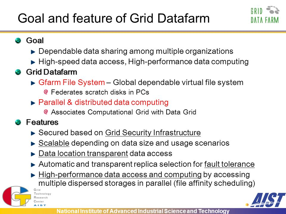 National Institute of Advanced Industrial Science and Technology Goal and feature of Grid Datafarm Goal Dependable data sharing among multiple organiz