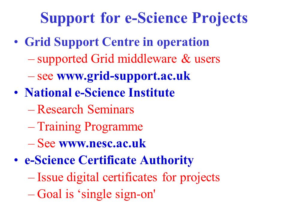 Support for e-Science Projects Grid Support Centre in operation –supported Grid middleware & users –see   National e-Science Institute –Research Seminars –Training Programme –See   e-Science Certificate Authority –Issue digital certificates for projects –Goal is single sign-on