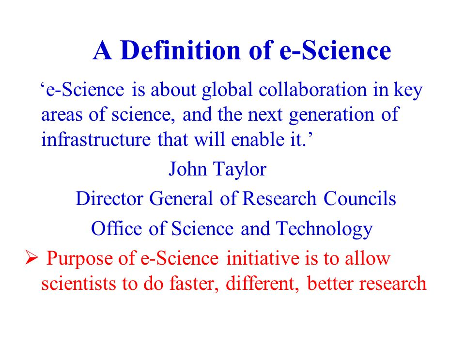 A Definition of e-Science e-Science is about global collaboration in key areas of science, and the next generation of infrastructure that will enable it.