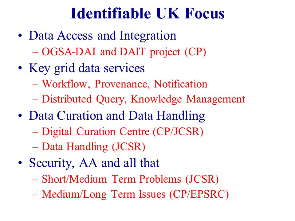 Identifiable UK Focus Data Access and Integration –OGSA-DAI and DAIT project (CP) Key grid data services –Workflow, Provenance, Notification –Distributed Query, Knowledge Management Data Curation and Data Handling –Digital Curation Centre (CP/JCSR) –Data Handling (JCSR) Security, AA and all that –Short/Medium Term Problems (JCSR) –Medium/Long Term Issues (CP/EPSRC)