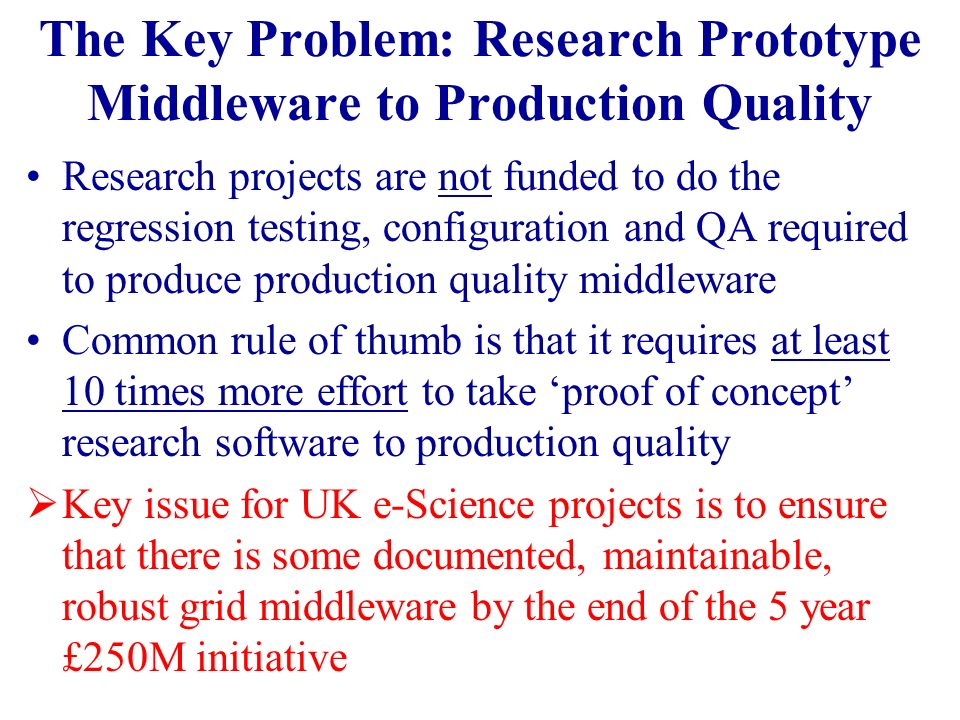 The Key Problem: Research Prototype Middleware to Production Quality Research projects are not funded to do the regression testing, configuration and QA required to produce production quality middleware Common rule of thumb is that it requires at least 10 times more effort to take proof of concept research software to production quality Key issue for UK e-Science projects is to ensure that there is some documented, maintainable, robust grid middleware by the end of the 5 year £250M initiative