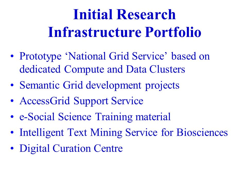 Initial Research Infrastructure Portfolio Prototype National Grid Service based on dedicated Compute and Data Clusters Semantic Grid development projects AccessGrid Support Service e-Social Science Training material Intelligent Text Mining Service for Biosciences Digital Curation Centre