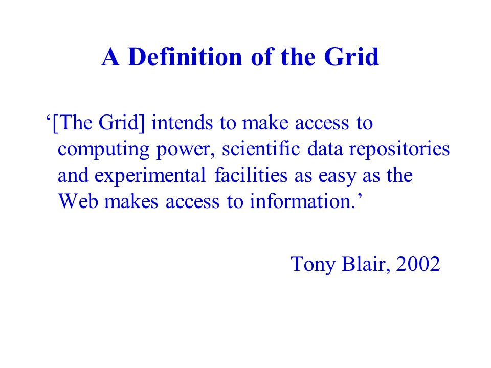 A Definition of the Grid [The Grid] intends to make access to computing power, scientific data repositories and experimental facilities as easy as the Web makes access to information.
