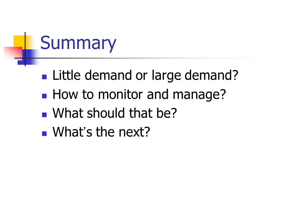 Summary Little demand or large demand. How to monitor and manage.
