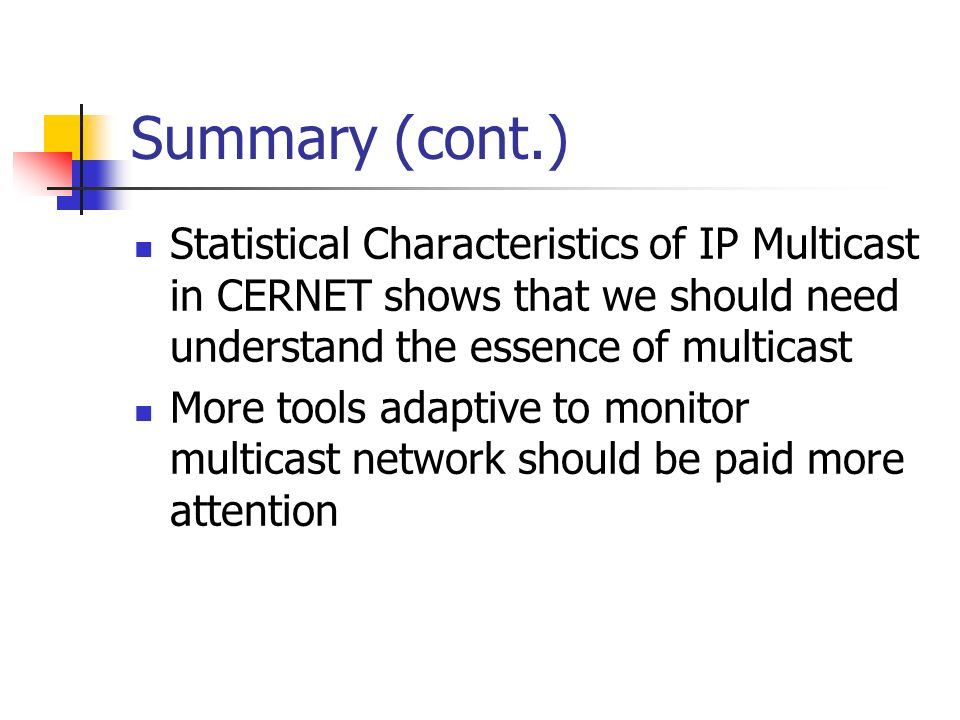 Summary (cont.) Statistical Characteristics of IP Multicast in CERNET shows that we should need understand the essence of multicast More tools adaptiv