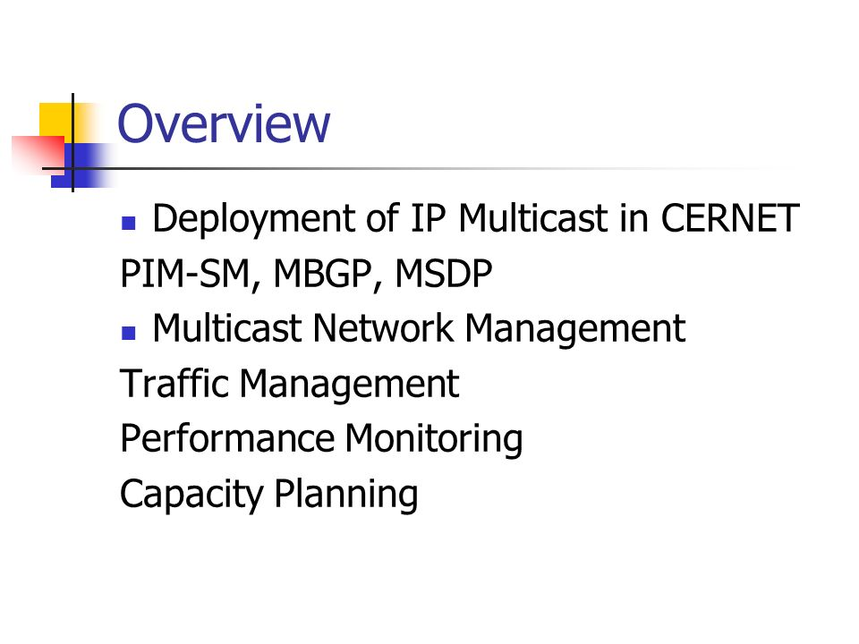 Overview Deployment of IP Multicast in CERNET PIM-SM, MBGP, MSDP Multicast Network Management Traffic Management Performance Monitoring Capacity Plann