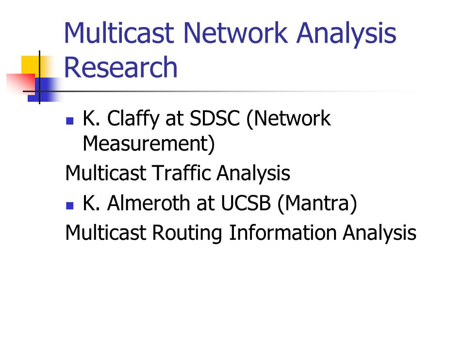 Multicast Network Analysis Research K. Claffy at SDSC (Network Measurement) Multicast Traffic Analysis K. Almeroth at UCSB (Mantra) Multicast Routing