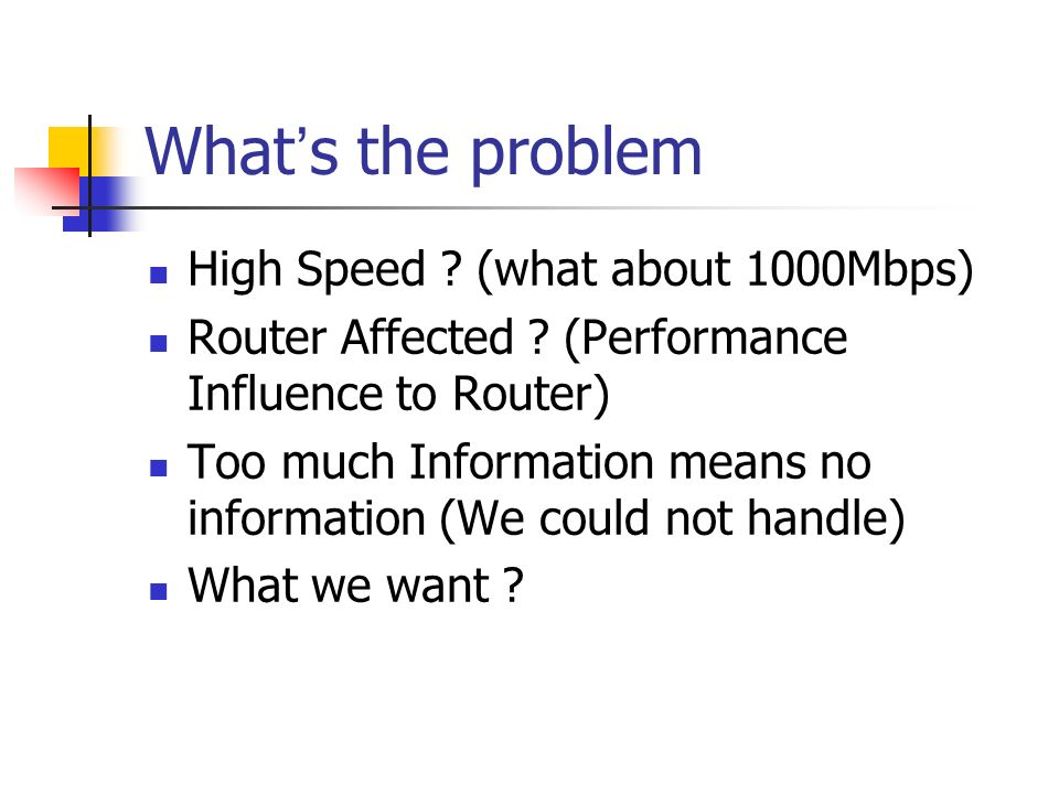 What s the problem High Speed ? (what about 1000Mbps) Router Affected ? (Performance Influence to Router) Too much Information means no information (W