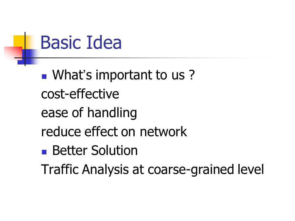 Basic Idea What s important to us ? cost-effective ease of handling reduce effect on network Better Solution Traffic Analysis at coarse-grained level