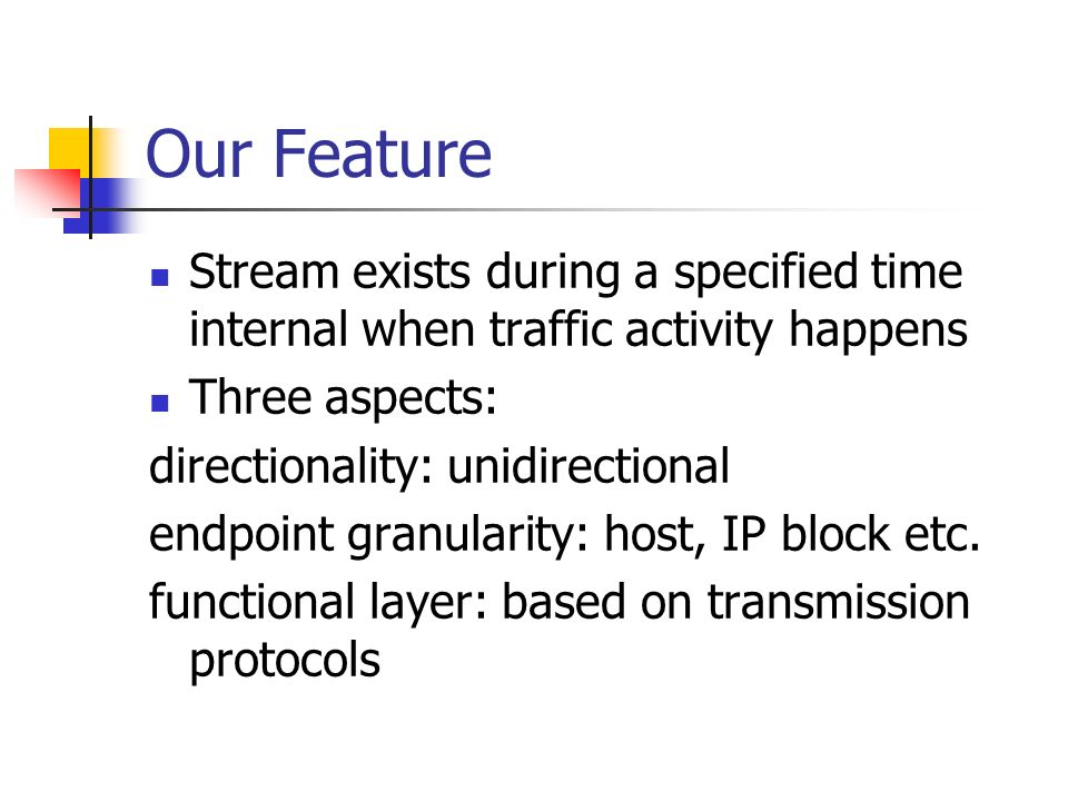 Our Feature Stream exists during a specified time internal when traffic activity happens Three aspects: directionality: unidirectional endpoint granularity: host, IP block etc.