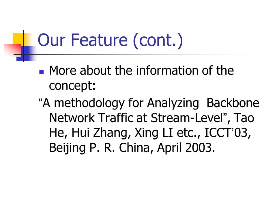 Our Feature (cont.) More about the information of the concept: A methodology for Analyzing Backbone Network Traffic at Stream-Level, Tao He, Hui Zhang