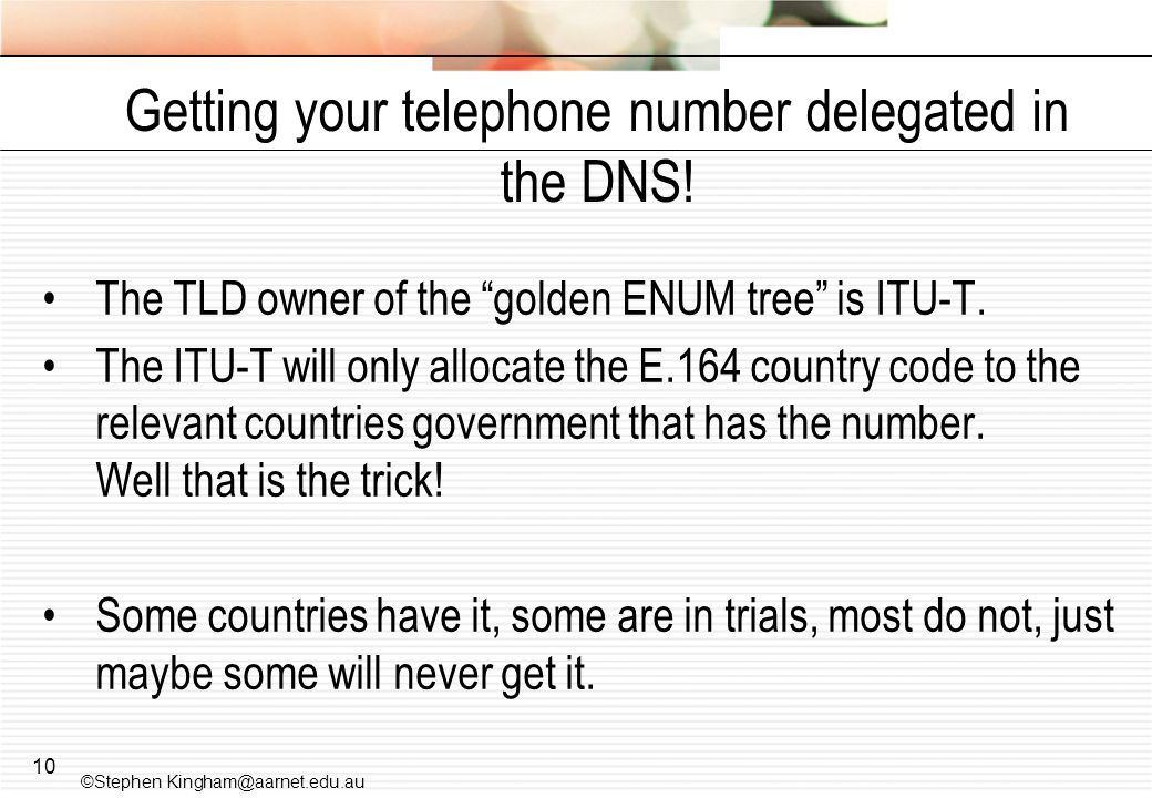 10 Getting your telephone number delegated in the DNS! The TLD owner of the golden ENUM tree is ITU-T. The ITU-T will only allocate the E.164 country