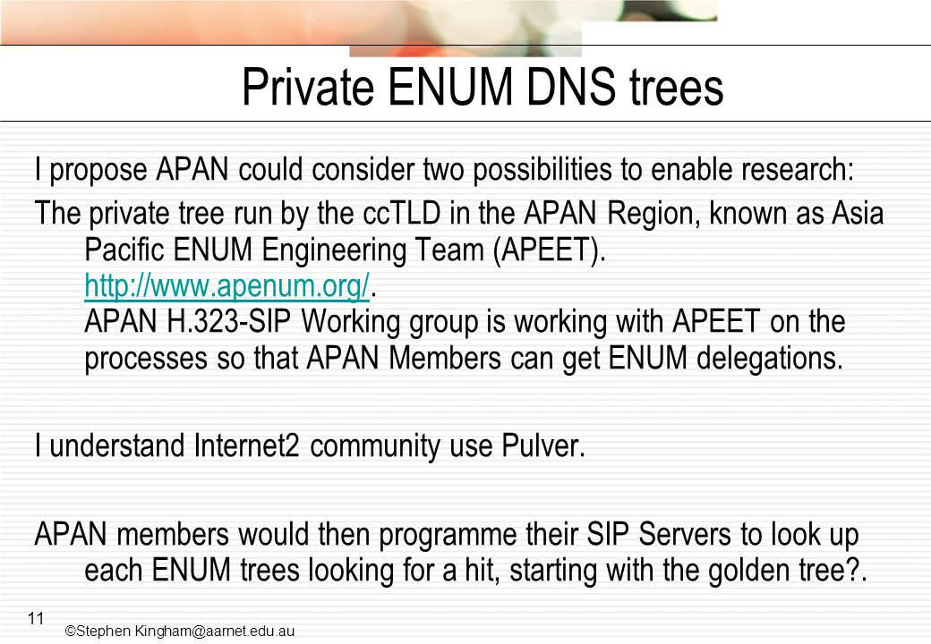 11 Private ENUM DNS trees I propose APAN could consider two possibilities to enable research: The private tree run by the ccTLD in the APAN Region, kn