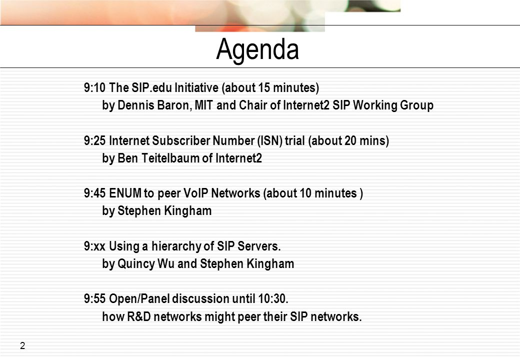2 Agenda 9:10 The SIP.edu Initiative (about 15 minutes) by Dennis Baron, MIT and Chair of Internet2 SIP Working Group 9:25 Internet Subscriber Number (ISN) trial (about 20 mins) by Ben Teitelbaum of Internet2 9:45 ENUM to peer VoIP Networks (about 10 minutes ) by Stephen Kingham 9:xx Using a hierarchy of SIP Servers.