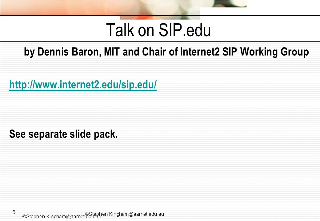 5 by Dennis Baron, MIT and Chair of Internet2 SIP Working Group http://www.internet2.edu/sip.edu/ See separate slide pack.