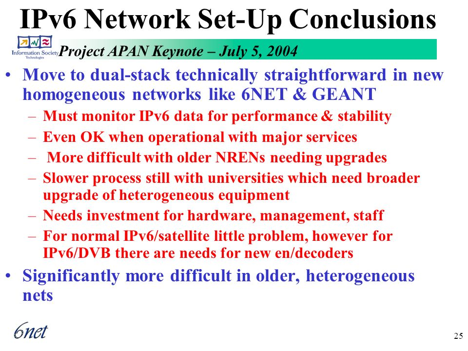 Project APAN Keynote – July 5, 2004 25 IPv6 Network Set-Up Conclusions Move to dual-stack technically straightforward in new homogeneous networks like 6NET & GEANT –Must monitor IPv6 data for performance & stability –Even OK when operational with major services – More difficult with older NRENs needing upgrades –Slower process still with universities which need broader upgrade of heterogeneous equipment –Needs investment for hardware, management, staff –For normal IPv6/satellite little problem, however for IPv6/DVB there are needs for new en/decoders Significantly more difficult in older, heterogeneous nets