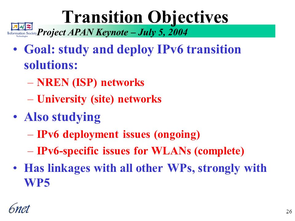 Project APAN Keynote – July 5, 2004 26 Transition Objectives Goal: study and deploy IPv6 transition solutions: –NREN (ISP) networks –University (site) networks Also studying –IPv6 deployment issues (ongoing) –IPv6-specific issues for WLANs (complete) Has linkages with all other WPs, strongly with WP5