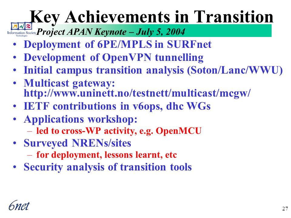 Project APAN Keynote – July 5, 2004 27 Key Achievements in Transition Deployment of 6PE/MPLS in SURFnet Development of OpenVPN tunnelling Initial campus transition analysis (Soton/Lanc/WWU) Multicast gateway: http://www.uninett.no/testnett/multicast/mcgw/ IETF contributions in v6ops, dhc WGs Applications workshop: –led to cross-WP activity, e.g.