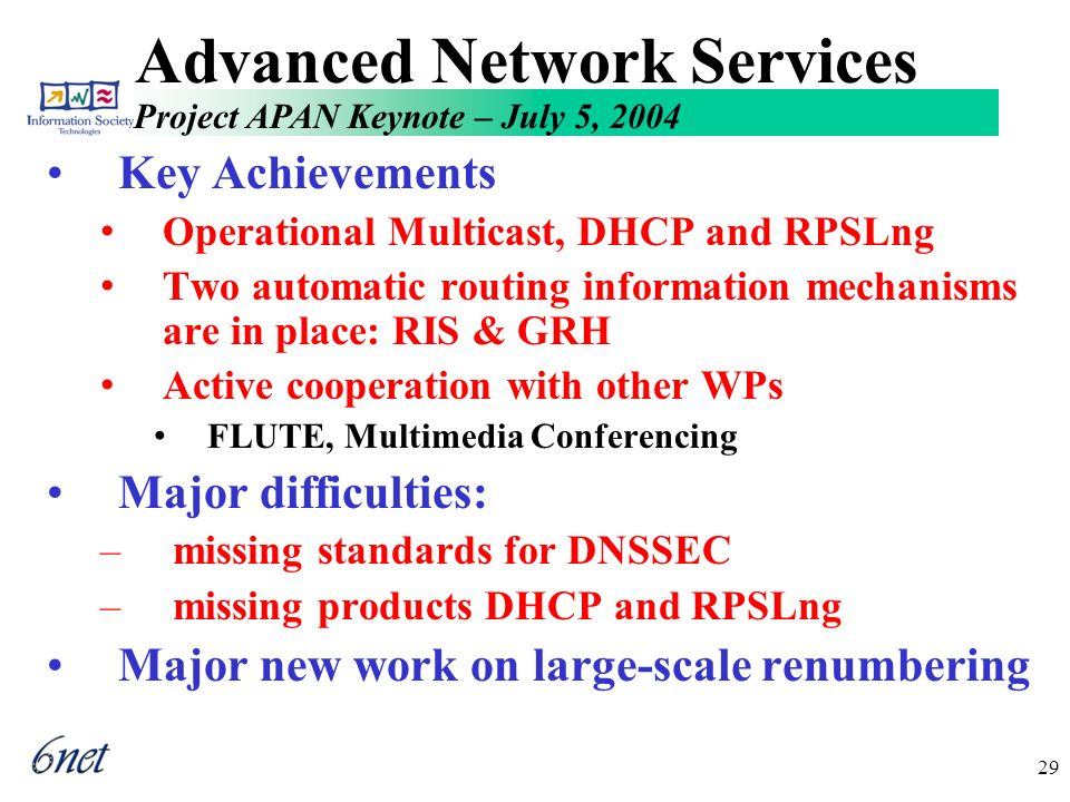 Project APAN Keynote – July 5, 2004 29 Advanced Network Services Key Achievements Operational Multicast, DHCP and RPSLng Two automatic routing information mechanisms are in place: RIS & GRH Active cooperation with other WPs FLUTE, Multimedia Conferencing Major difficulties: – missing standards for DNSSEC – missing products DHCP and RPSLng Major new work on large-scale renumbering