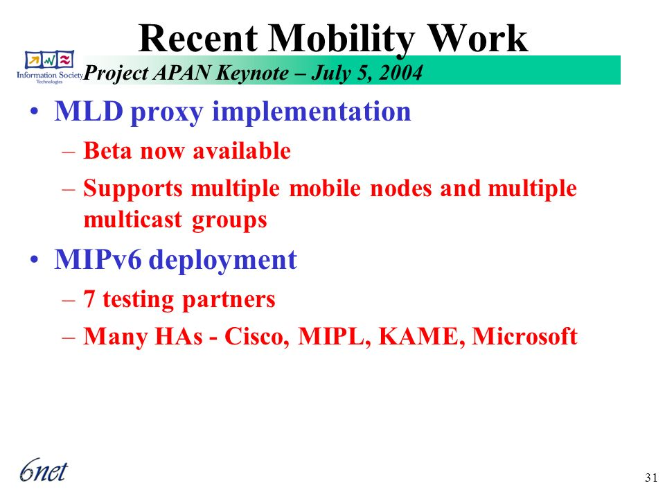 Project APAN Keynote – July 5, 2004 31 Recent Mobility Work MLD proxy implementation –Beta now available –Supports multiple mobile nodes and multiple multicast groups MIPv6 deployment –7 testing partners –Many HAs - Cisco, MIPL, KAME, Microsoft