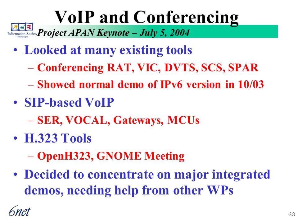 Project APAN Keynote – July 5, 2004 38 VoIP and Conferencing Looked at many existing tools –Conferencing RAT, VIC, DVTS, SCS, SPAR –Showed normal demo of IPv6 version in 10/03 SIP-based VoIP –SER, VOCAL, Gateways, MCUs H.323 Tools –OpenH323, GNOME Meeting Decided to concentrate on major integrated demos, needing help from other WPs