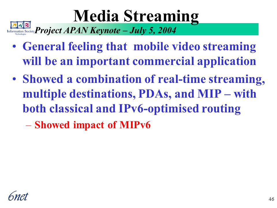Project APAN Keynote – July 5, 2004 46 Media Streaming General feeling that mobile video streaming will be an important commercial application Showed a combination of real-time streaming, multiple destinations, PDAs, and MIP – with both classical and IPv6-optimised routing –Showed impact of MIPv6