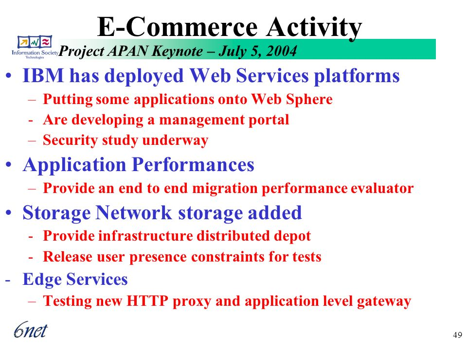 Project APAN Keynote – July 5, 2004 49 E-Commerce Activity IBM has deployed Web Services platforms –Putting some applications onto Web Sphere -Are developing a management portal –Security study underway Application Performances –Provide an end to end migration performance evaluator Storage Network storage added -Provide infrastructure distributed depot -Release user presence constraints for tests -Edge Services –Testing new HTTP proxy and application level gateway