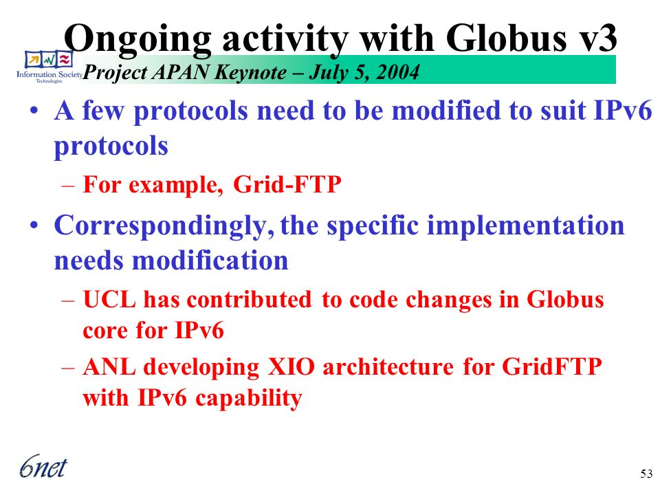 Project APAN Keynote – July 5, 2004 53 Ongoing activity with Globus v3 A few protocols need to be modified to suit IPv6 protocols –For example, Grid-FTP Correspondingly, the specific implementation needs modification –UCL has contributed to code changes in Globus core for IPv6 –ANL developing XIO architecture for GridFTP with IPv6 capability