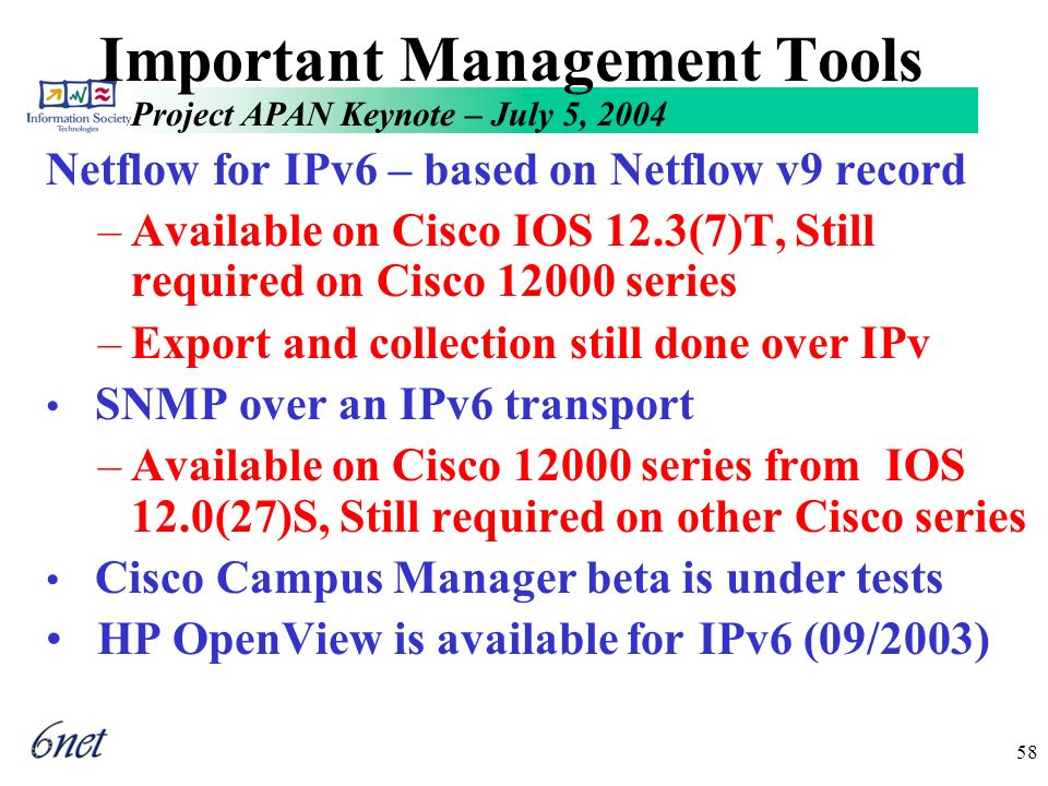 Project APAN Keynote – July 5, 2004 58 Important Management Tools Netflow for IPv6 – based on Netflow v9 record –Available on Cisco IOS 12.3(7)T, Still required on Cisco 12000 series –Export and collection still done over IPv SNMP over an IPv6 transport –Available on Cisco 12000 series from IOS 12.0(27)S, Still required on other Cisco series Cisco Campus Manager beta is under tests HP OpenView is available for IPv6 (09/2003)