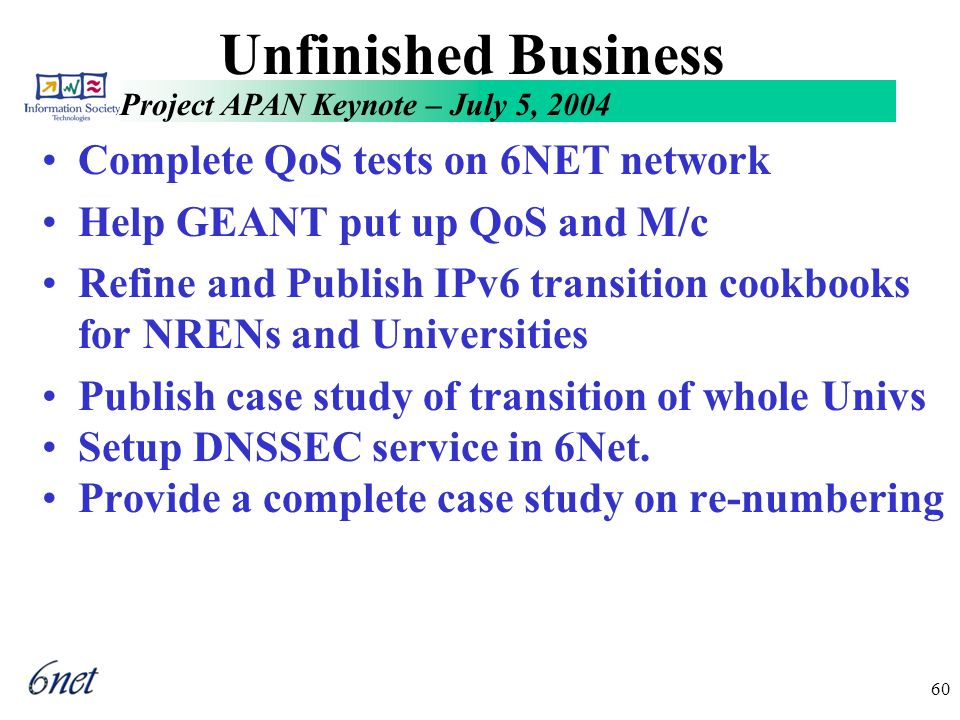 Project APAN Keynote – July 5, 2004 60 Unfinished Business Complete QoS tests on 6NET network Help GEANT put up QoS and M/c Refine and Publish IPv6 transition cookbooks for NRENs and Universities Publish case study of transition of whole Univs Setup DNSSEC service in 6Net.