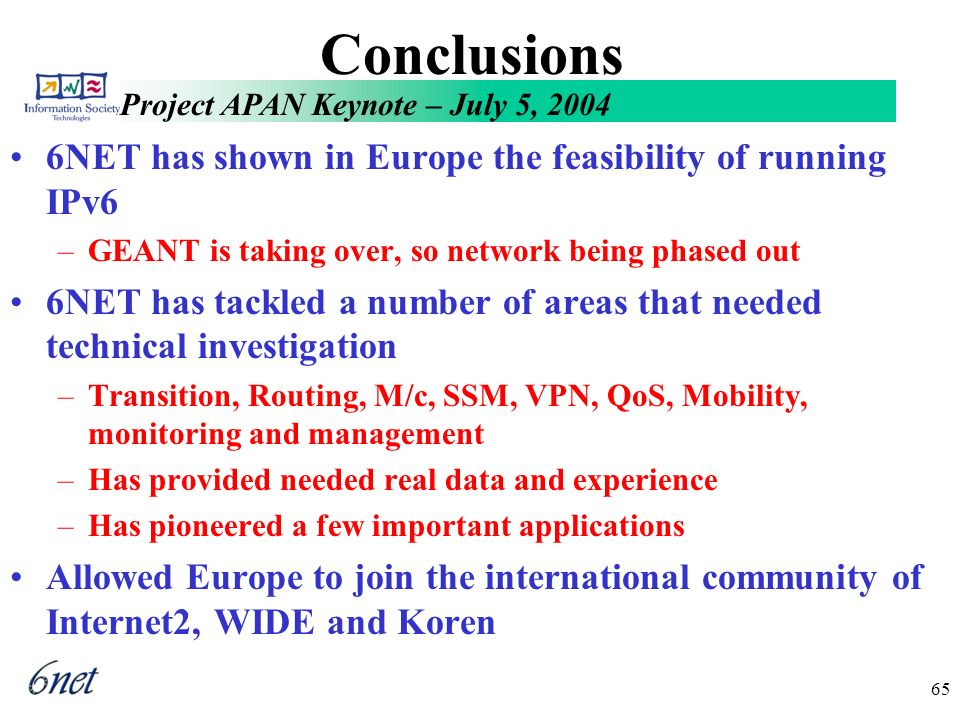Project APAN Keynote – July 5, 2004 65 Conclusions 6NET has shown in Europe the feasibility of running IPv6 –GEANT is taking over, so network being phased out 6NET has tackled a number of areas that needed technical investigation –Transition, Routing, M/c, SSM, VPN, QoS, Mobility, monitoring and management –Has provided needed real data and experience –Has pioneered a few important applications Allowed Europe to join the international community of Internet2, WIDE and Koren